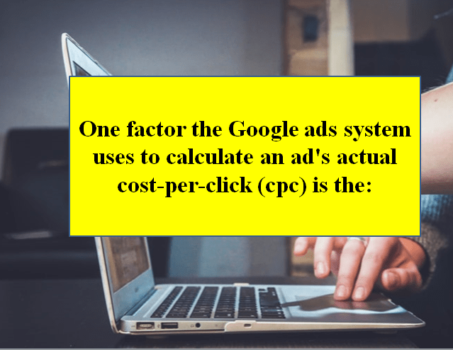 One factor the AdWords system uses to calculate an ad's actual cost-per-click (CPC) is the