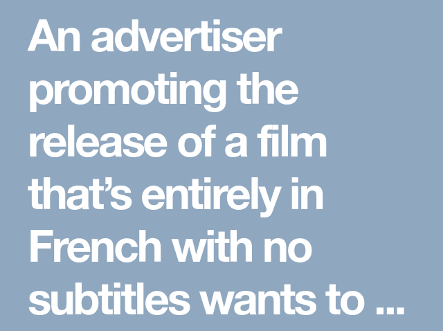 An advertiser promoting the release of a film that's entirely in French with no subtitles wants to advertise on YouTube